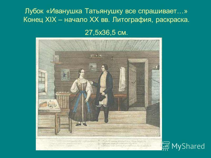 Лубок «Иванушка Татьянушку все спрашивает…» Конец XIX – начало XX вв. Литография, раскраска. 27,5х36,5 см.