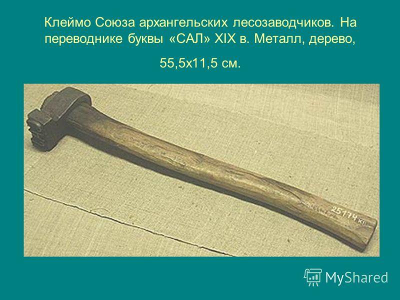 Клеймо Союза архангельских лесозаводчиков. На переводнике буквы «САЛ» XIX в. Металл, дерево, 55,5х11,5 см.