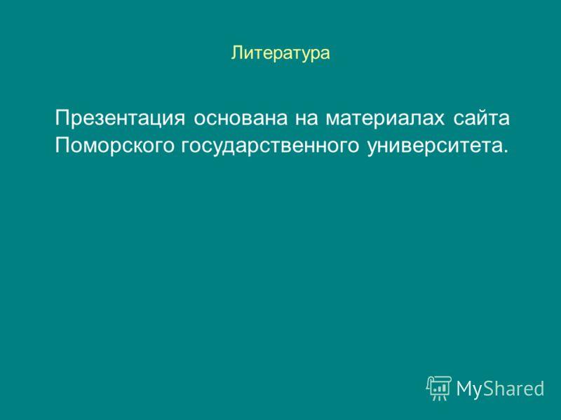 Литература Презентация основана на материалах сайта Поморского государственного университета.