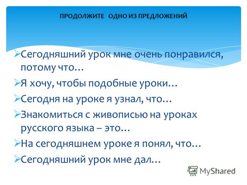 Сегодняшний урок мне очень понравился, потому что… Я хочу, чтобы подобные уроки… Сегодня на уроке я узнал, что… Знакомиться с живописью на уроках русского языка – это… На сегодняшнем уроке я понял, что… Сегодняшний урок мне дал… ПРОДОЛЖИТЕ ОДНО ИЗ ПР