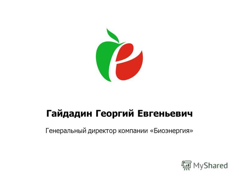 Гайдадин Георгий Евгеньевич Генеральный директор компании «Биоэнергия»