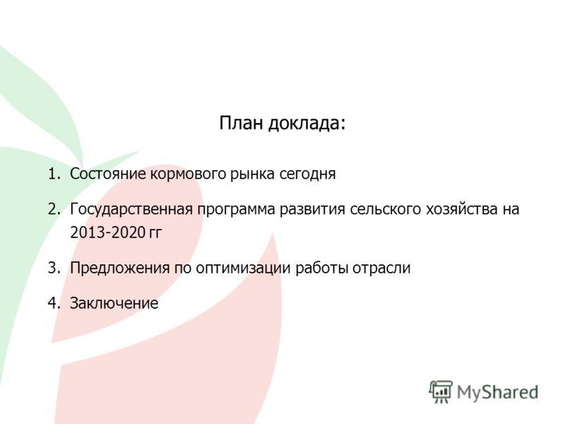План доклада: Состояние кормового рынка сегодня Государственная программа развития сельского хозяйства на 2013-2020 гг Предложения по оптимизации работы отрасли Заключение 1. 2. 3. 4.