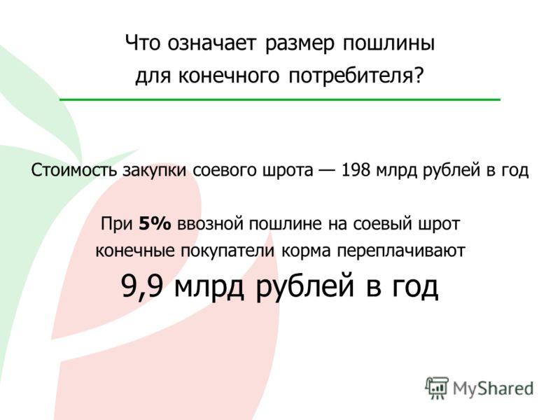 Что означает размер пошлины для конечного потребителя? Стоимость закупки соевого шрота 198 млрд рублей в год При 5% ввозной пошлине на соевый шрот конечные покупатели корма переплачивают 9,9 млрд рублей в год
