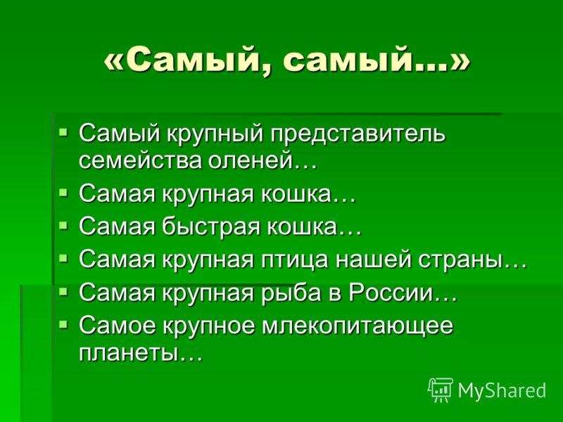 «Самый, самый…» «Самый, самый…» Самый крупный представитель семейства оленей… Самая крупная кошка… Самая быстрая кошка… Самая крупная птица нашей страны… Самая крупная рыба в России… Самое крупное млекопитающее планеты…