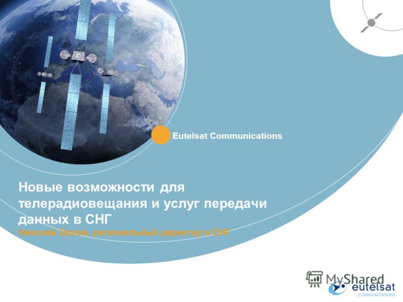 Новые возможности для телерадиовещания и услуг передачи данных в СНГ Николай Орлов, региональный директор в СНГ Eutelsat Communications