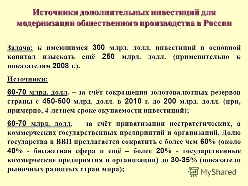 Источники дополнительных инвестиций для модернизации общественного производства в России Задача: к имеющимся 300 млрд. долл. инвестиций в основной капитал изыскать ещё 250 млрд. долл. (применительно к показателям 2008 г.). Источники: 60-70 млрд. долл
