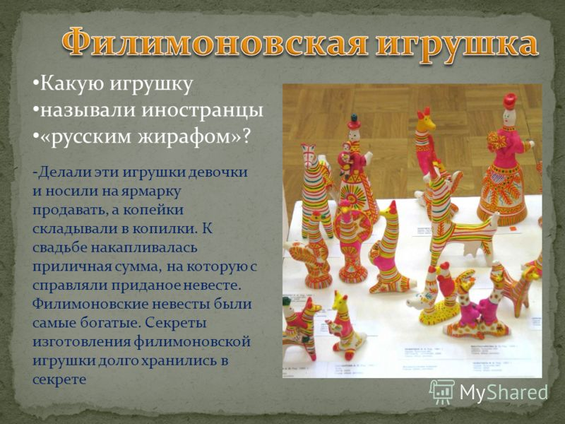 Какую игрушку называли иностранцы «русским жирафом»? -Делали эти игрушки девочки и носили на ярмарку продавать, а копейки складывали в копилки. К свадьбе накапливалась приличная сумма, на которую с справляли приданое невесте. Филимоновские невесты бы