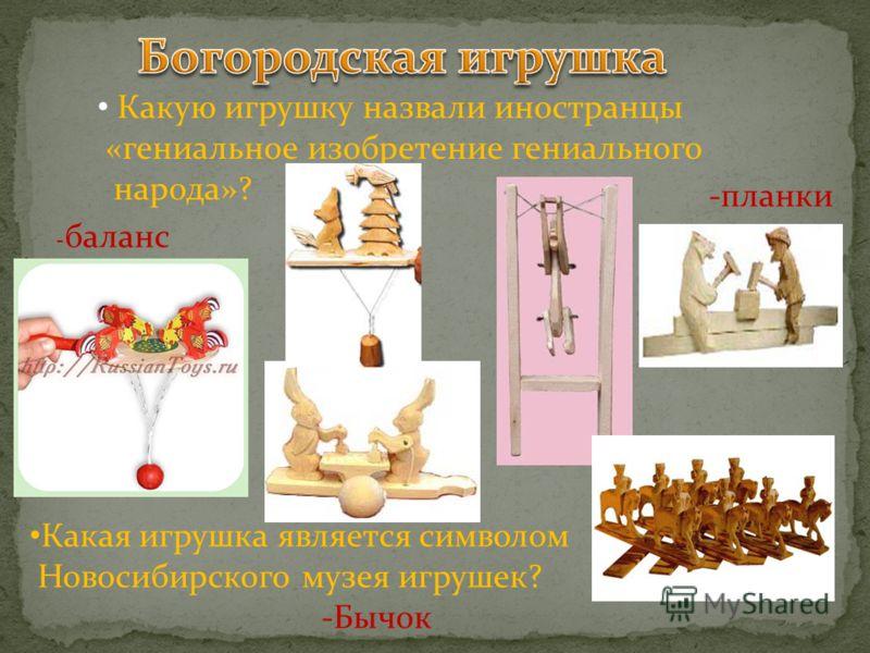 - баланс -планки Какую игрушку назвали иностранцы «гениальное изобретение гениального народа»? Какая игрушка является символом Новосибирского музея игрушек? -Бычок