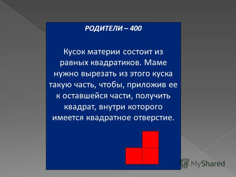 РОДИТЕЛИ – 400 Кусок материи состоит из равных квадратиков. Маме нужно вырезать из этого куска такую часть, чтобы, приложив ее к оставшейся части, получить квадрат, внутри которого имеется квадратное отверстие.