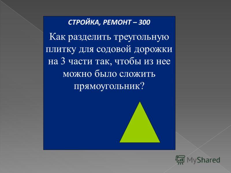 СТРОЙКА, РЕМОНТ – 300 Как разделить треугольную плитку для содовой дорожки на 3 части так, чтобы из нее можно было сложить прямоугольник?
