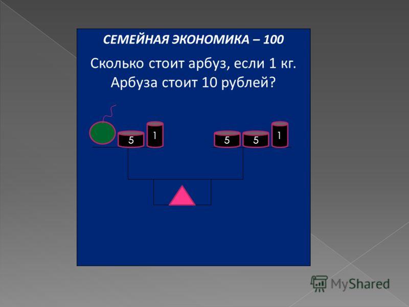 СЕМЕЙНАЯ ЭКОНОМИКА – 100 Сколько стоит арбуз, если 1 кг. Арбуза стоит 10 рублей? 555 11