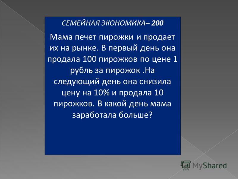 СЕМЕЙНАЯ ЭКОНОМИКА– 200 Мама печет пирожки и продает их на рынке. В первый день она продала 100 пирожков по цене 1 рубль за пирожок.На следующий день она снизила цену на 10% и продала 10 пирожков. В какой день мама заработала больше?