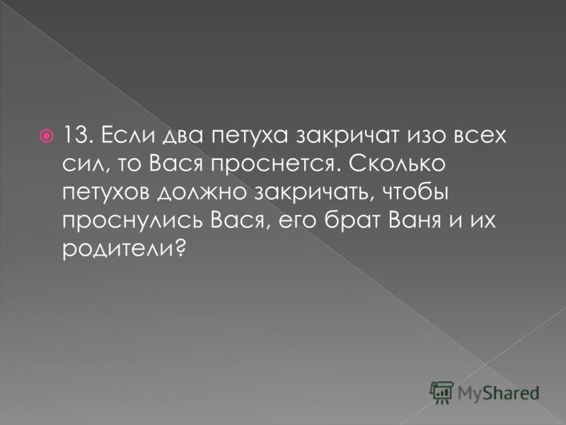 13. Если два петуха закричат изо всех сил, то Вася проснется. Сколько петухов должно закричать, чтобы проснулись Вася, его брат Ваня и их родители?