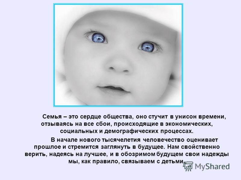 Семья – это сердце общества, оно стучит в унисон времени, отзываясь на все сбои, происходящие в экономических, социальных и демографических процессах. В начале нового тысячелетия человечество оценивает прошлое и стремится заглянуть в будущее. Нам сво