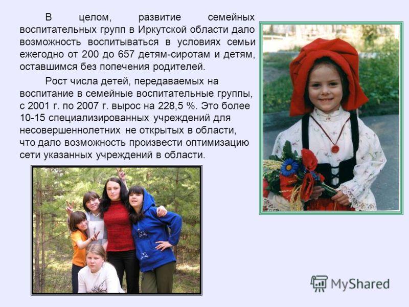 В целом, развитие семейных воспитательных групп в Иркутской области дало возможность воспитываться в условиях семьи ежегодно от 200 до 657 детям-сиротам и детям, оставшимся без попечения родителей. Рост числа детей, передаваемых на воспитание в семей