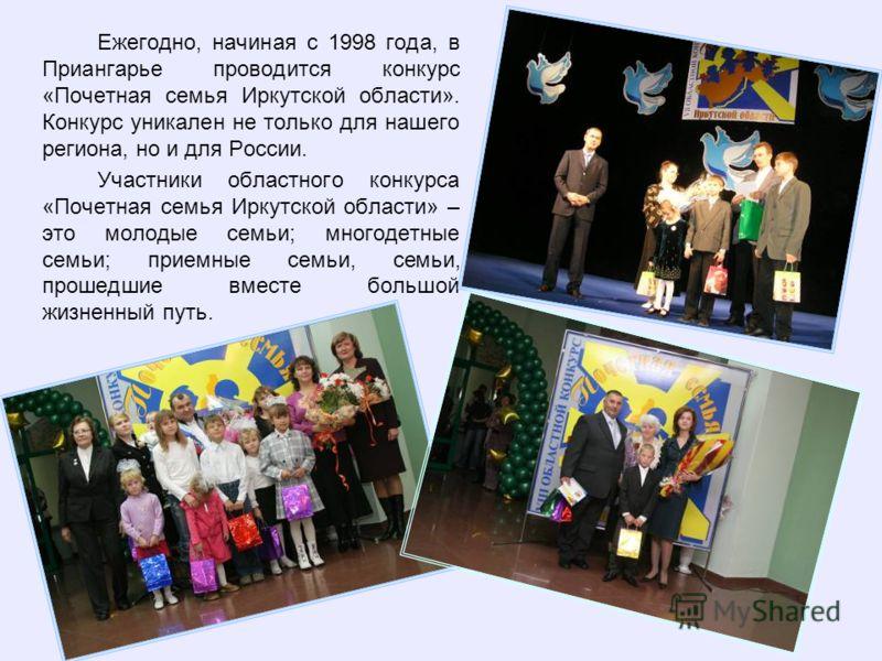 Ежегодно, начиная с 1998 года, в Приангарье проводится конкурс «Почетная семья Иркутской области». Конкурс уникален не только для нашего региона, но и для России. Участники областного конкурса «Почетная семья Иркутской области» – это молодые семьи; м