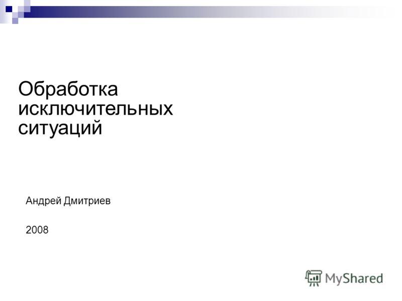 Обработка исключительных ситуаций Андрей Дмитриев 2008