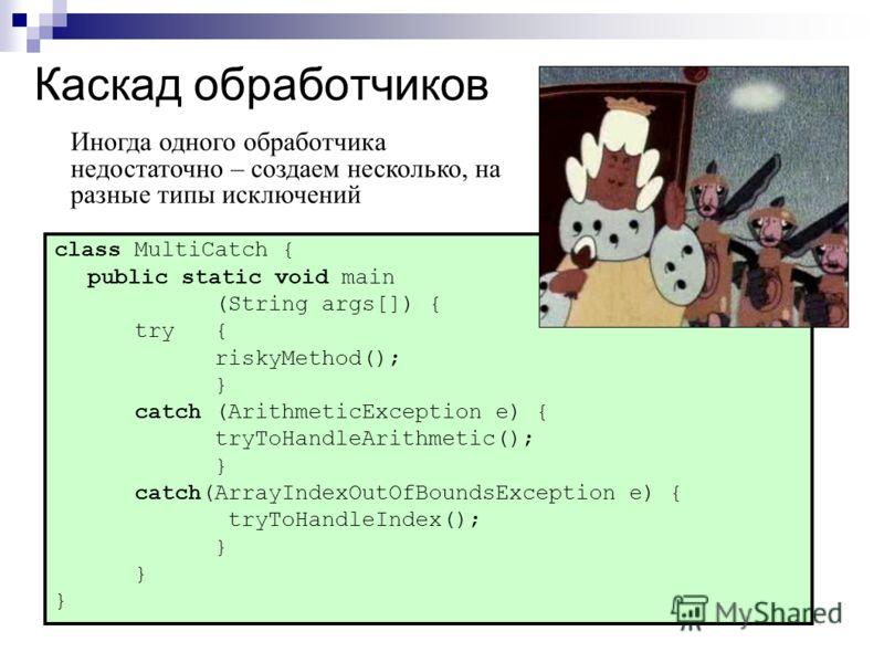 Каскад обработчиков class MultiCatch { public static void main (String args[]) { try { riskyMethod(); } catch (ArithmeticException e) { tryToHandleArithmetic(); } catch(ArrayIndexOutOfBoundsException e) { tryToHandleIndex(); } Иногда одного обработчи
