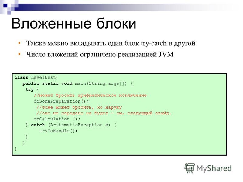 Вложенные блоки class LevelNest{ public static void main(String args[]) { try { //может бросить арифметическое исключение doSomePreparation(); //тоже может бросить, но наружу //оно не передано не будет - см. следующий слайд. doCalculation (); } сatch