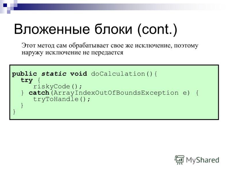 Вложенные блоки (cont.) public static void doCalculation(){ try { riskyCode(); } catch(ArrayIndexOutOfBoundsException e) { tryToHandle(); } Этот метод сам обрабатывает свое же исключение, поэтому наружу исключение не передается
