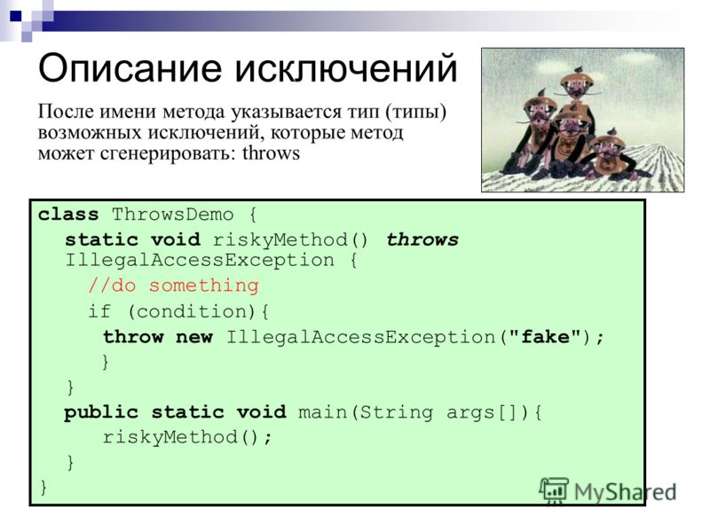 Описание исключений class ThrowsDemo { static void riskyMethod() throws IllegalAccessException { //do something if (condition){ throw new IllegalAccessException(