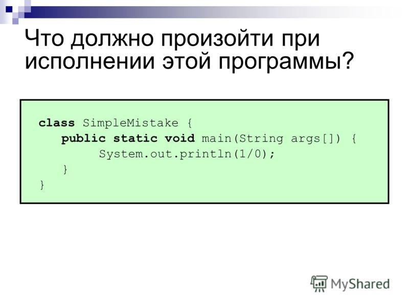 Что должно произойти при исполнении этой программы? class SimpleMistake { public static void main(String args[]) { System.out.println(1/0); }