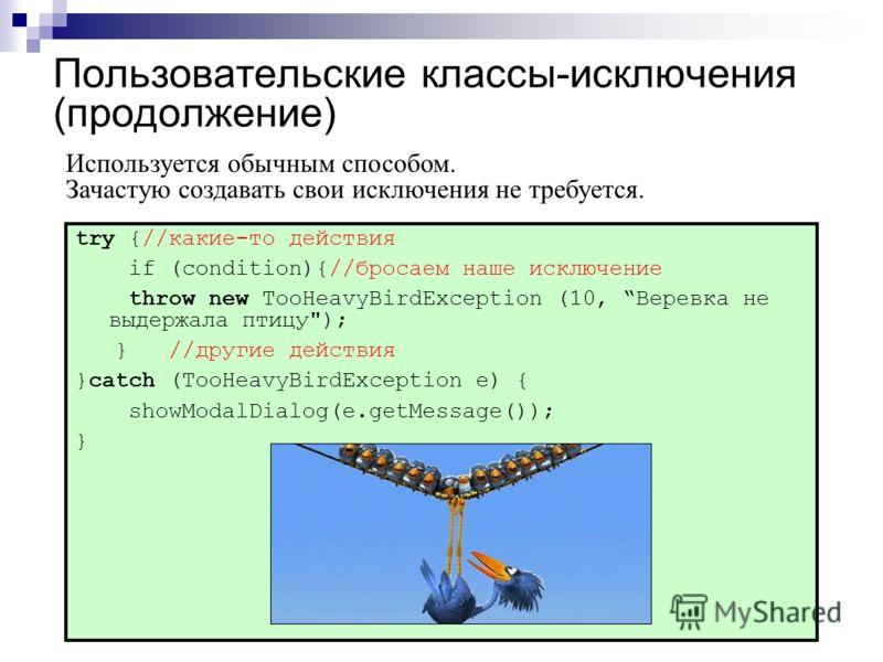 Пользовательские классы-исключения (продолжение) try {//какие-то действия if (condition){//бросаем наше исключение throw new TooHeavyBirdException (10, Веревка не выдержала птицу