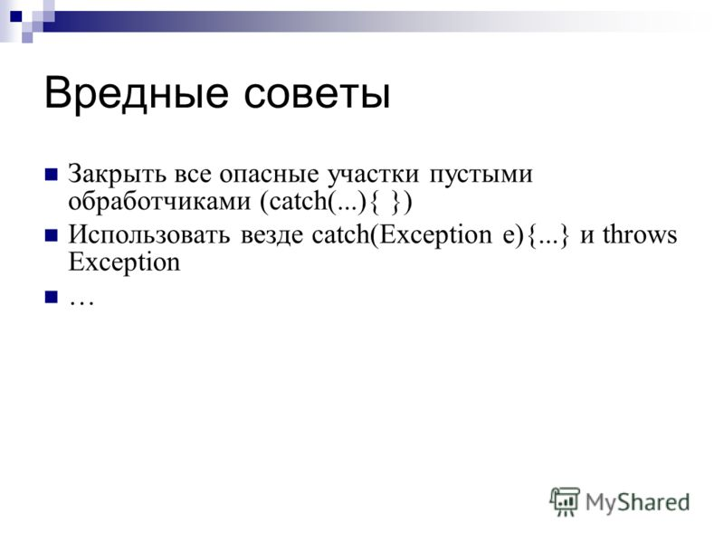 Вредные советы Закрыть все опасные участки пустыми обработчиками (catch(...){ }) Использовать везде catch(Exception e){...} и throws Exception …