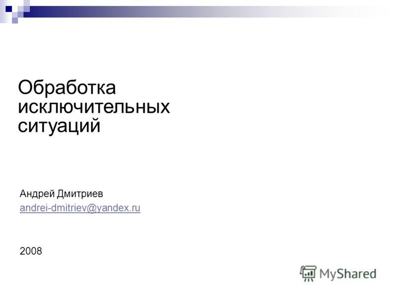 Обработка исключительных ситуаций Андрей Дмитриев andrei-dmitriev@yandex.ru 2008