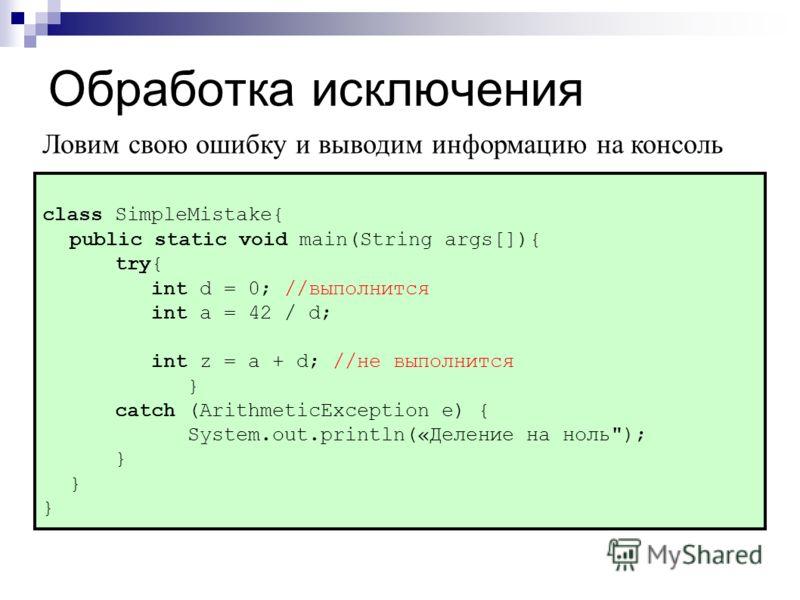 Обработка исключения class SimpleMistake{ public static void main(String args[]){ try{ int d = 0; //выполнится int a = 42 / d; int z = a + d; //не выполнится } catch (ArithmeticException e) { System.out.println(«Деление на ноль