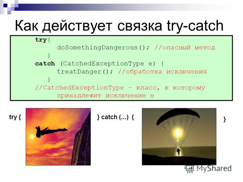Как действует связка try-catch try { doSomethingDangerous(); //опасный метод } catch (CatchedExceptionType e) { treatDanger(); //обработка исключения } //CatchedExceptionType – класс, к которому принадлежит исключение e } catch (...) { }