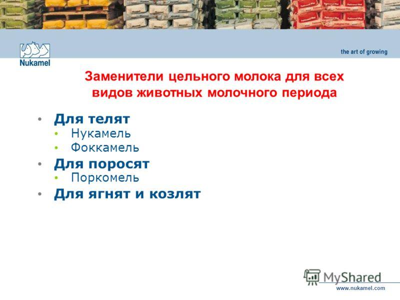 www.nukamel.com Для телят Нукамель Фоккамель Для поросят Поркомель Для ягнят и козлят Заменители цельного молока для всех видов животных молочного периода