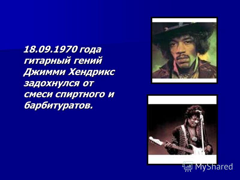 18.09.1970 года гитарный гений Джимми Хендрикс задохнулся от смеси спиртного и барбитуратов. 18.09.1970 года гитарный гений Джимми Хендрикс задохнулся от смеси спиртного и барбитуратов.