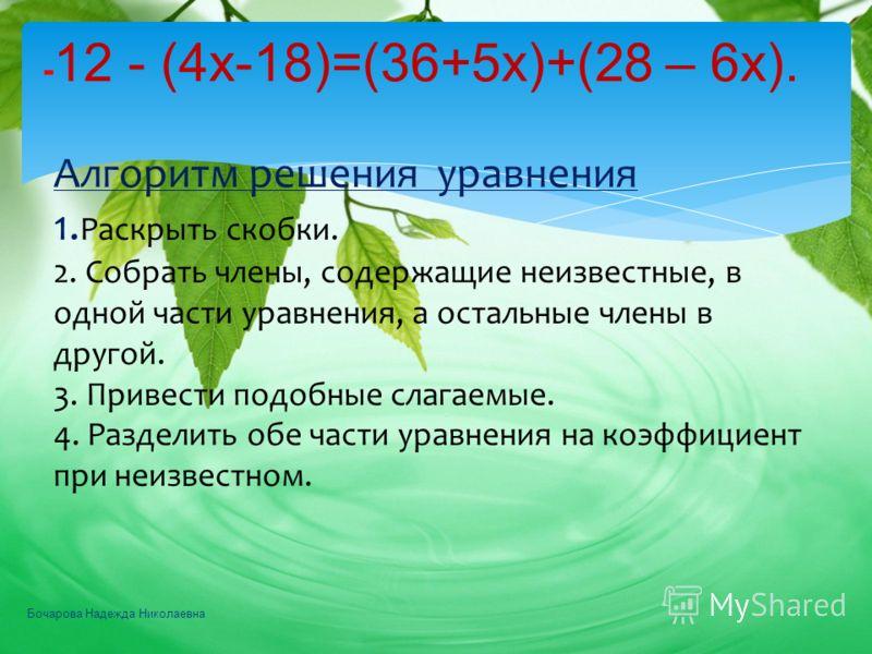 - 12 - (4х-18)=(36+5х)+(28 – 6х). Алгоритм решения уравнения 1. Раскрыть скобки. 2. Собрать члены, содержащие неизвестные, в одной части уравнения, а остальные члены в другой. 3. Привести подобные слагаемые. 4. Разделить обе части уравнения на коэффи