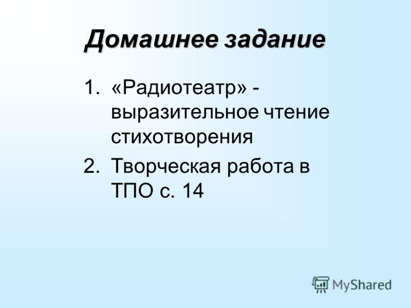 Домашнее задание 1.«Радиотеатр» - выразительное чтение стихотворения 2.Творческая работа в ТПО с. 14