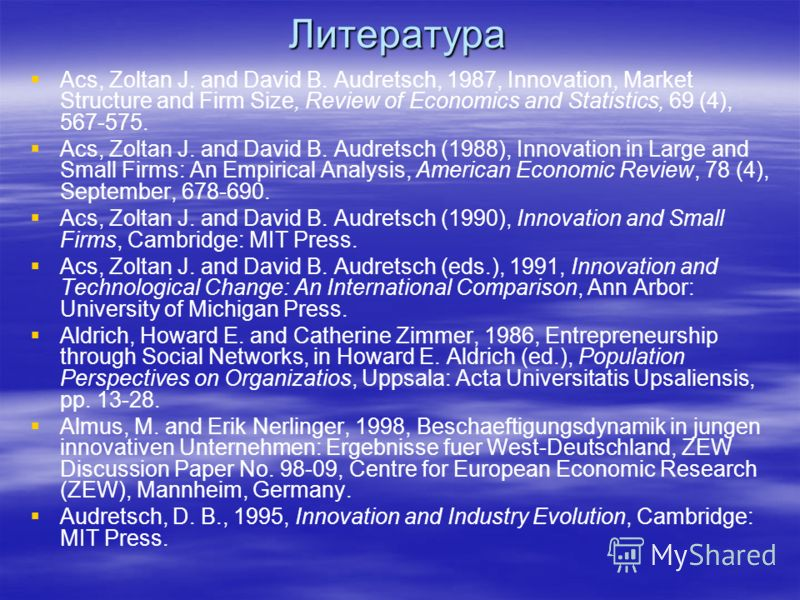 Литература Acs, Zoltan J. and David B. Audretsch, 1987, Innovation, Market Structure and Firm Size, Review of Economics and Statistics, 69 (4), 567-575. Acs, Zoltan J. and David B. Audretsch (1988), Innovation in Large and Small Firms: An Empirical A