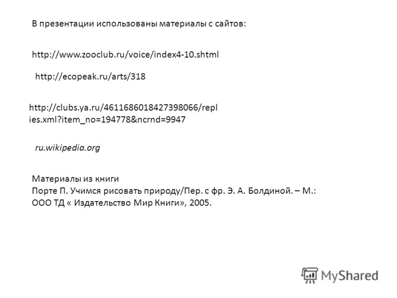http://www.zooclub.ru/voice/index4-10.shtml http://ecopeak.ru/arts/318 http://clubs.ya.ru/4611686018427398066/repl ies.xml?item_no=194778&ncrnd=9947 В презентации использованы материалы с сайтов: ru.wikipedia.org Материалы из книги Порте П. Учимся ри