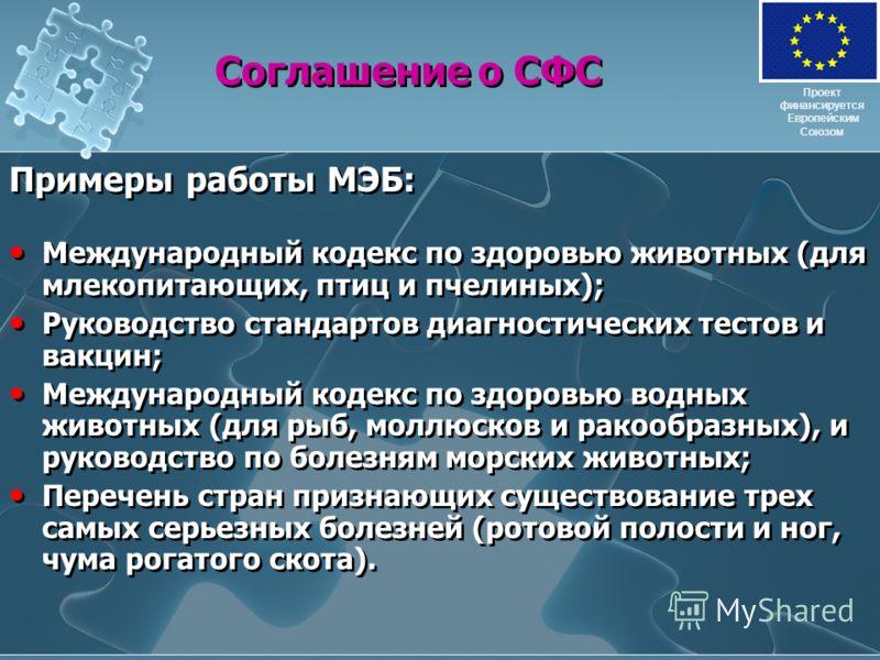 Соглашение о СФС Примеры работы МЭБ: Международный кодекс по здоровью животных (для млекопитающих, птиц и пчелиных); Руководство стандартов диагностических тестов и вакцин; Международный кодекс по здоровью водных животных (для рыб, моллюсков и ракооб