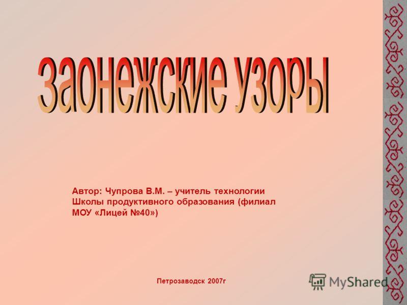 Автор: Чупрова В.М. – учитель технологии Школы продуктивного образования (филиал МОУ «Лицей 40») Петрозаводск 2007г