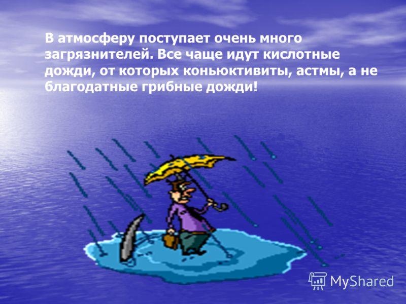 В атмосферу поступает очень много загрязнителей. Все чаще идут кислотные дожди, от которых коньюктивиты, астмы, а не благодатные грибные дожди!