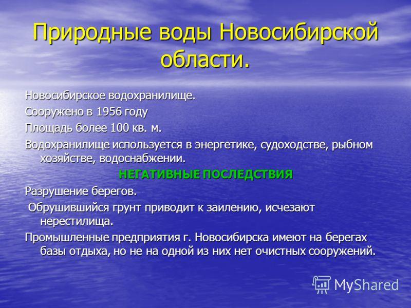 Природные воды Новосибирской области. Новосибирское водохранилище. Сооружено в 1956 году Площадь более 100 кв. м. Водохранилище используется в энергетике, судоходстве, рыбном хозяйстве, водоснабжении. НЕГАТИВНЫЕ ПОСЛЕДСТВИЯ Разрушение берегов. Обруши