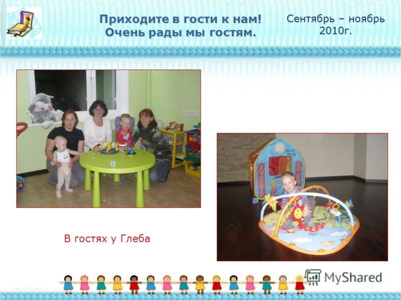 Приходите в гости к нам! Очень рады мы гостям. Сентябрь – ноябрь 2010г. В гостях у Глеба