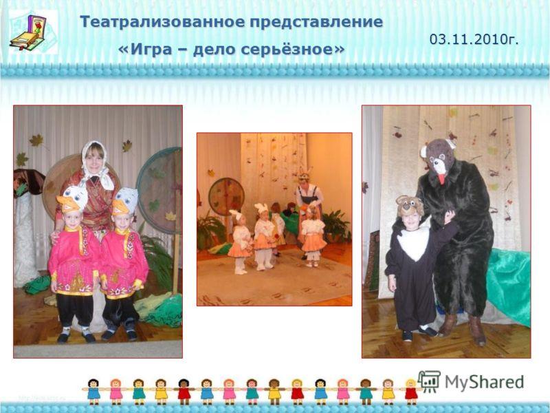 Театрализованное представление «Игра – дело серьёзное» 03.11.2010г.