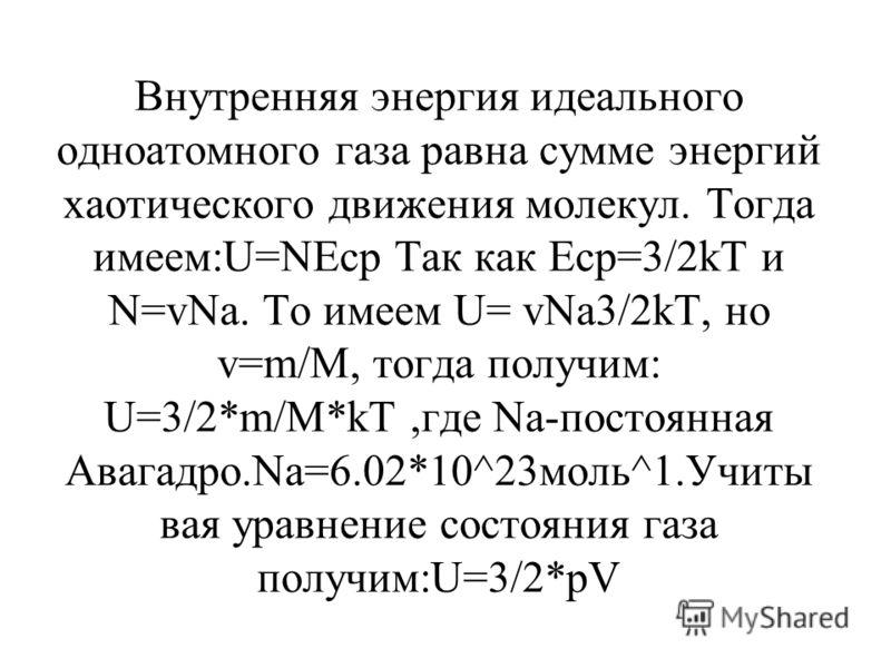 Внутренняя энергия идеального одноатомного газа равна сумме энергий хаотического движения молекул. Тогда имеем:U=NEср Так как Еср=3/2kT и N=vNa. То имеем U= vNa3/2kT, но v=m/M, тогда получим: U=3/2*m/M*kT,где Na-постоянная Авагадро.Na=6.02*10^23моль^