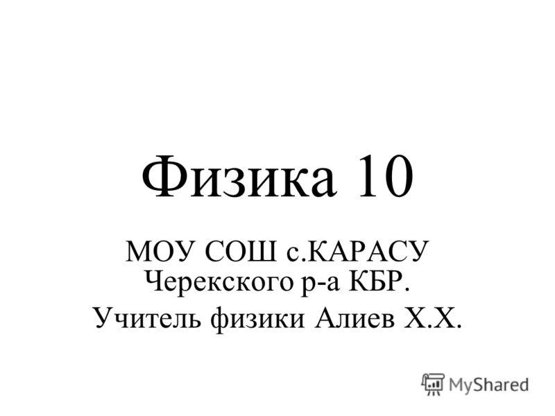 Физика 10 МОУ СОШ с.КАРАСУ Черекского р-а КБР. Учитель физики Алиев Х.Х.