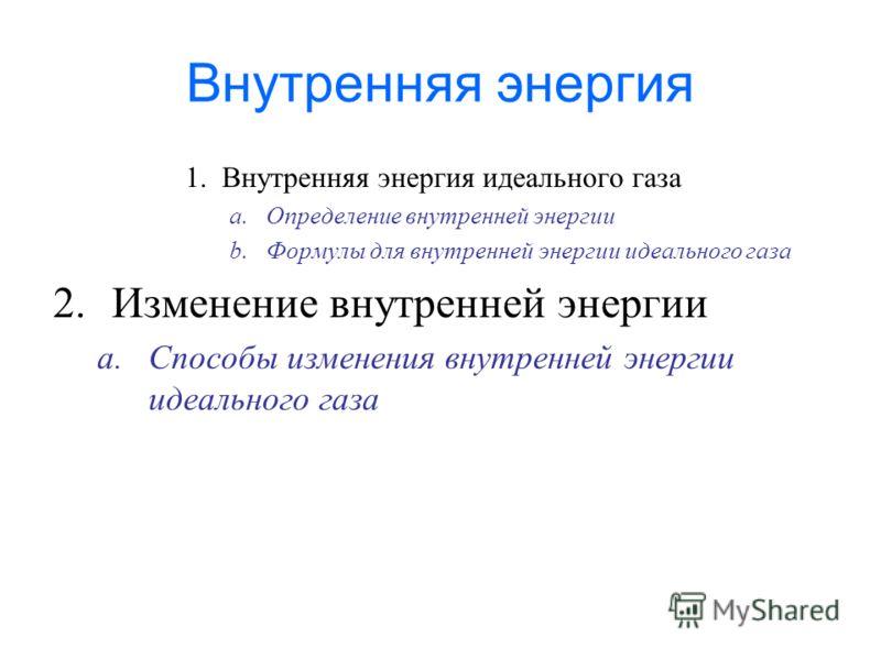 Внутренняя энергия 1.Внутренняя энергия идеального газа a.Определение внутренней энергии b.Формулы для внутренней энергии идеального газа 2.Изменение внутренней энергии a.Способы изменения внутренней энергии идеального газа