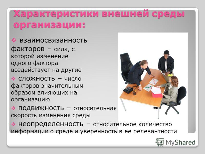 Характеристики внешней среды организации: взаимосвязанность факторов – сила, с которой изменение одного фактора воздействует на другие сложность – число факторов значительным образом влияющих на организацию подвижность – относительная скорость измене