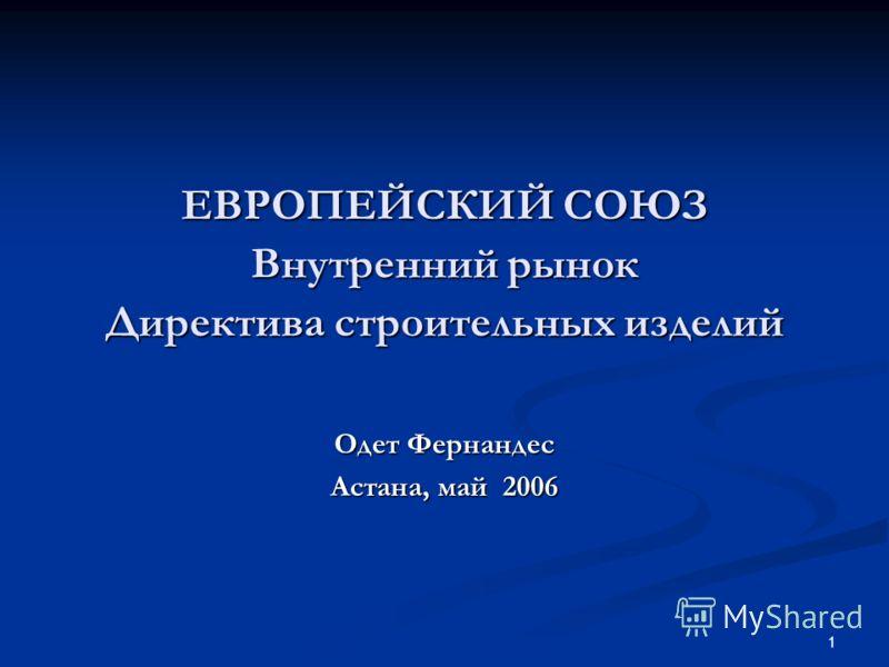 1 ЕВРОПЕЙСКИЙ СОЮЗ Внутренний рынок Директива строительных изделий Одет Фернандес Астана, май 2006