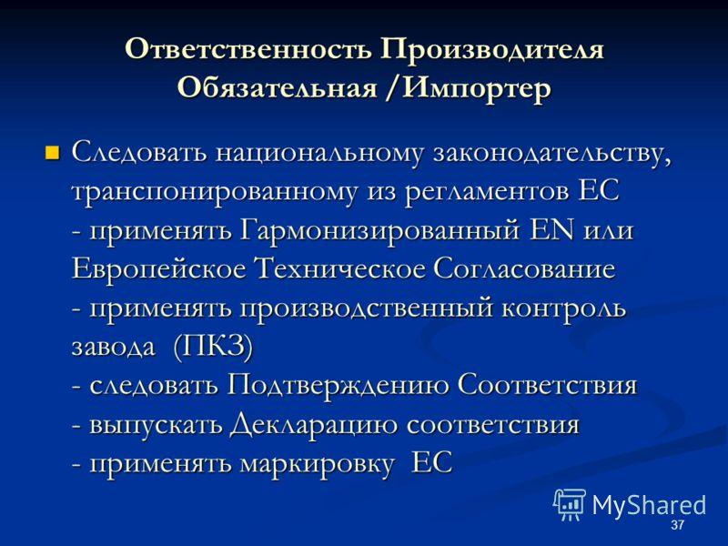 37 Ответственность Производителя Обязательная /Импортер Следовать национальному законодательству, транспонированному из регламентов ЕС - применять Гармонизированный EN или Европейское Техническое Согласование - применять производственный контроль зав