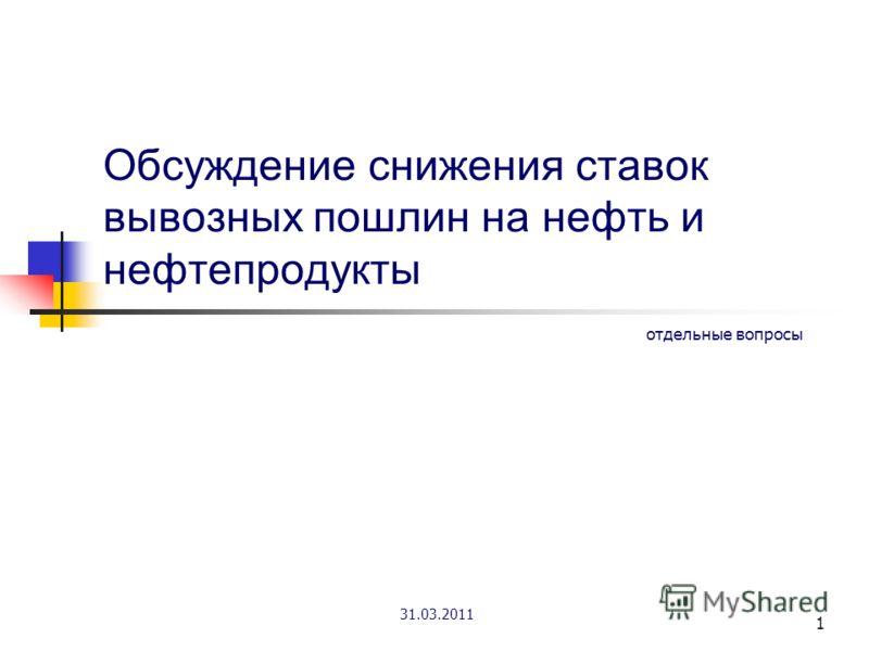 1 Обсуждение снижения ставок вывозных пошлин на нефть и нефтепродукты отдельные вопросы 31.03.2011